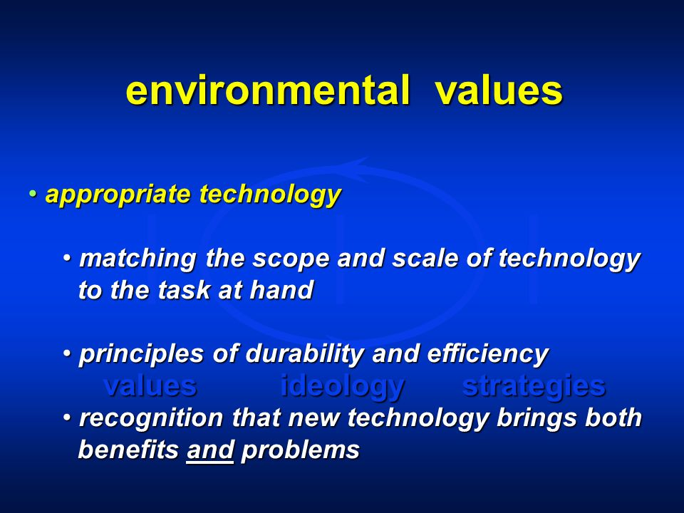 environmental values valuesideologystrategies appropriate technology appropriate technology matching the scope and scale of technology matching the scope and scale of technology to the task at hand to the task at hand principles of durability and efficiency principles of durability and efficiency recognition that new technology brings both recognition that new technology brings both benefits and problems benefits and problems