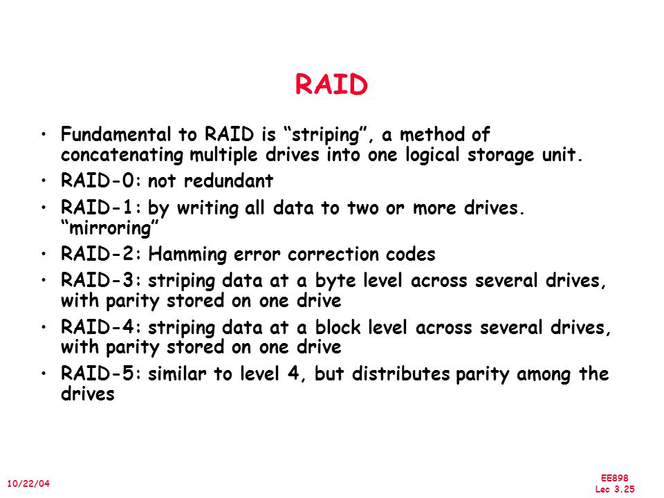EE898 Lec 3.25 10/22/04 RAID Fundamental to RAID is striping , a method of concatenating multiple drives into one logical storage unit.