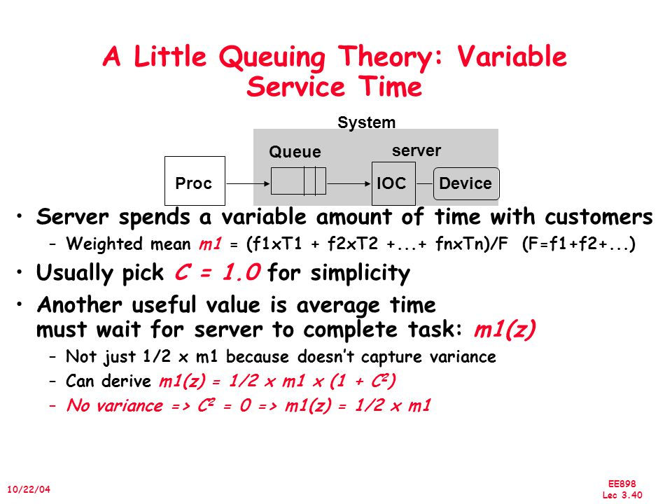 EE898 Lec 3.40 10/22/04 A Little Queuing Theory: Variable Service Time Server spends a variable amount of time with customers –Weighted mean m1 = (f1xT1 + f2xT2 +...+ fnxTn)/F (F=f1+f2+...) Usually pick C = 1.0 for simplicity Another useful value is average time must wait for server to complete task: m1(z) –Not just 1/2 x m1 because doesn't capture variance –Can derive m1(z) = 1/2 x m1 x (1 + C 2 ) –No variance => C 2 = 0 => m1(z) = 1/2 x m1 ProcIOCDevice Queue server System