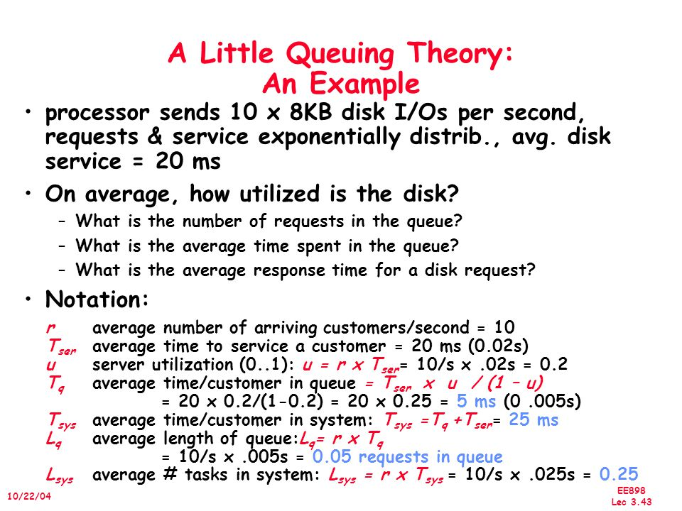 EE898 Lec 3.43 10/22/04 A Little Queuing Theory: An Example processor sends 10 x 8KB disk I/Os per second, requests & service exponentially distrib., avg.
