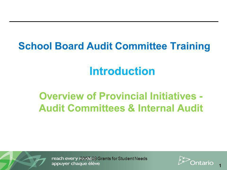 2007-08 Grants for Student Needs 1 School Board Audit Committee Training Introduction Overview of Provincial Initiatives - Audit Committees & Internal Audit
