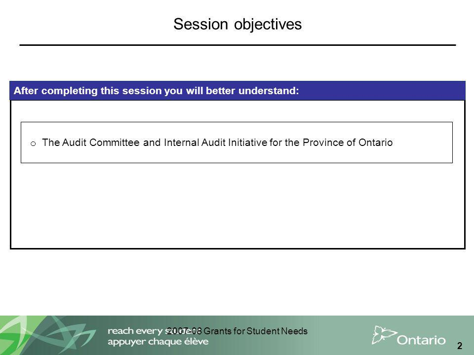 2007-08 Grants for Student Needs 2 After completing this session you will better understand: o The Audit Committee and Internal Audit Initiative for the Province of Ontario Session objectives