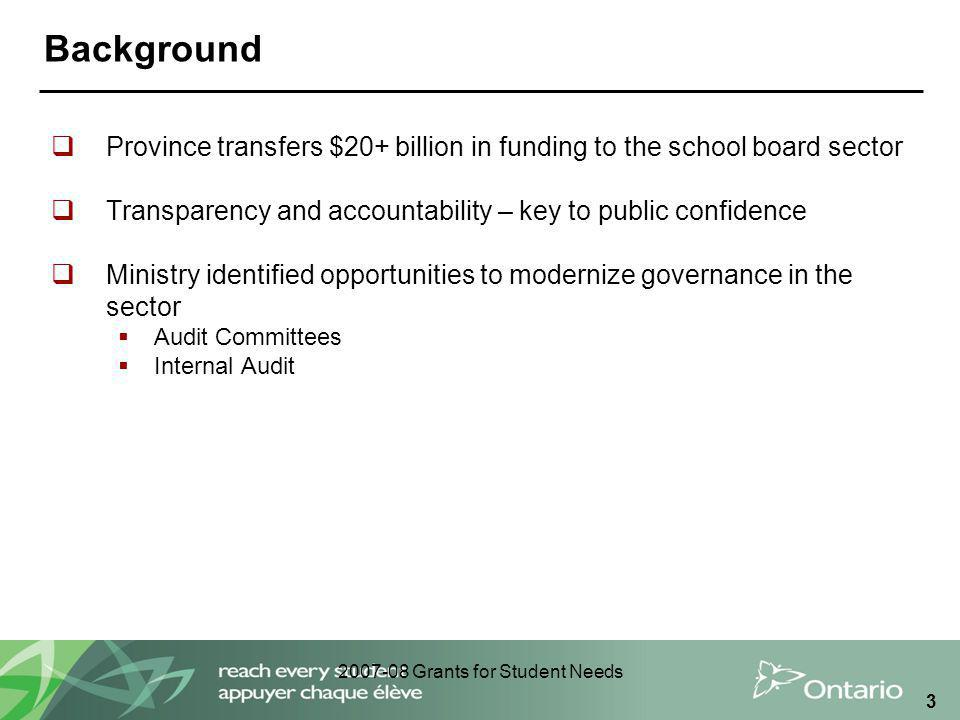 2007-08 Grants for Student Needs 3 Background  Province transfers $20+ billion in funding to the school board sector  Transparency and accountability – key to public confidence  Ministry identified opportunities to modernize governance in the sector  Audit Committees  Internal Audit