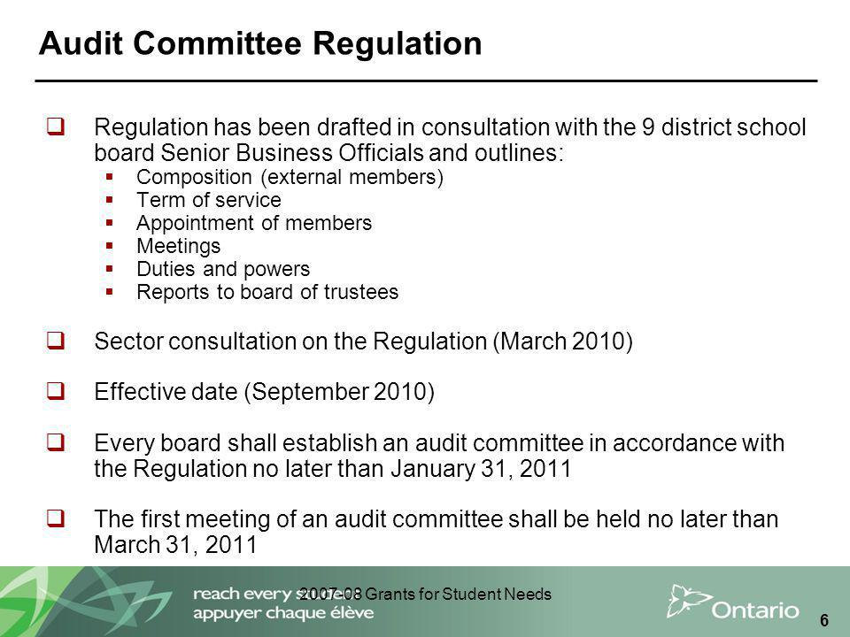2007-08 Grants for Student Needs 6 Audit Committee Regulation  Regulation has been drafted in consultation with the 9 district school board Senior Business Officials and outlines:  Composition (external members)  Term of service  Appointment of members  Meetings  Duties and powers  Reports to board of trustees  Sector consultation on the Regulation (March 2010)  Effective date (September 2010)  Every board shall establish an audit committee in accordance with the Regulation no later than January 31, 2011  The first meeting of an audit committee shall be held no later than March 31, 2011