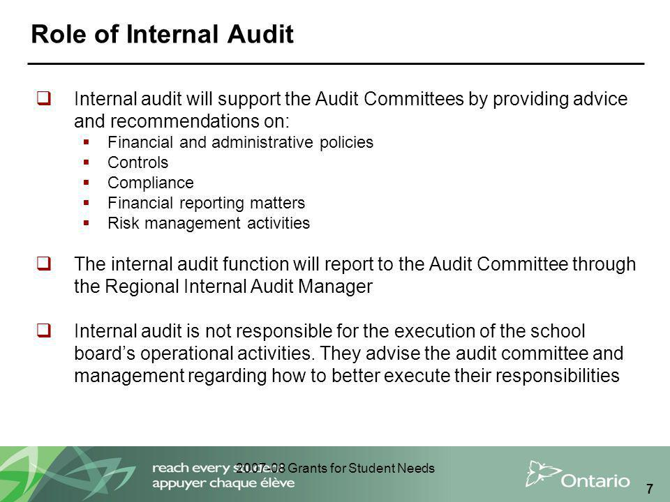 2007-08 Grants for Student Needs 7 Role of Internal Audit  Internal audit will support the Audit Committees by providing advice and recommendations on:  Financial and administrative policies  Controls  Compliance  Financial reporting matters  Risk management activities  The internal audit function will report to the Audit Committee through the Regional Internal Audit Manager  Internal audit is not responsible for the execution of the school board's operational activities.