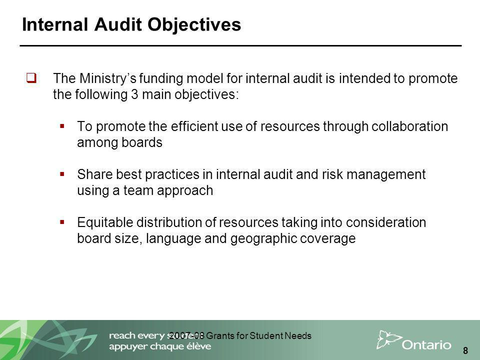 2007-08 Grants for Student Needs 8 Internal Audit Objectives  The Ministry's funding model for internal audit is intended to promote the following 3 main objectives:  To promote the efficient use of resources through collaboration among boards  Share best practices in internal audit and risk management using a team approach  Equitable distribution of resources taking into consideration board size, language and geographic coverage