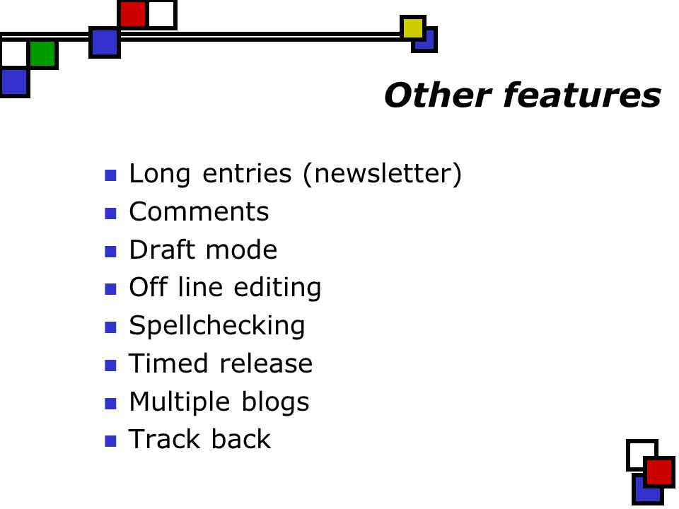 Other features Long entries (newsletter) Comments Draft mode Off line editing Spellchecking Timed release Multiple blogs Track back
