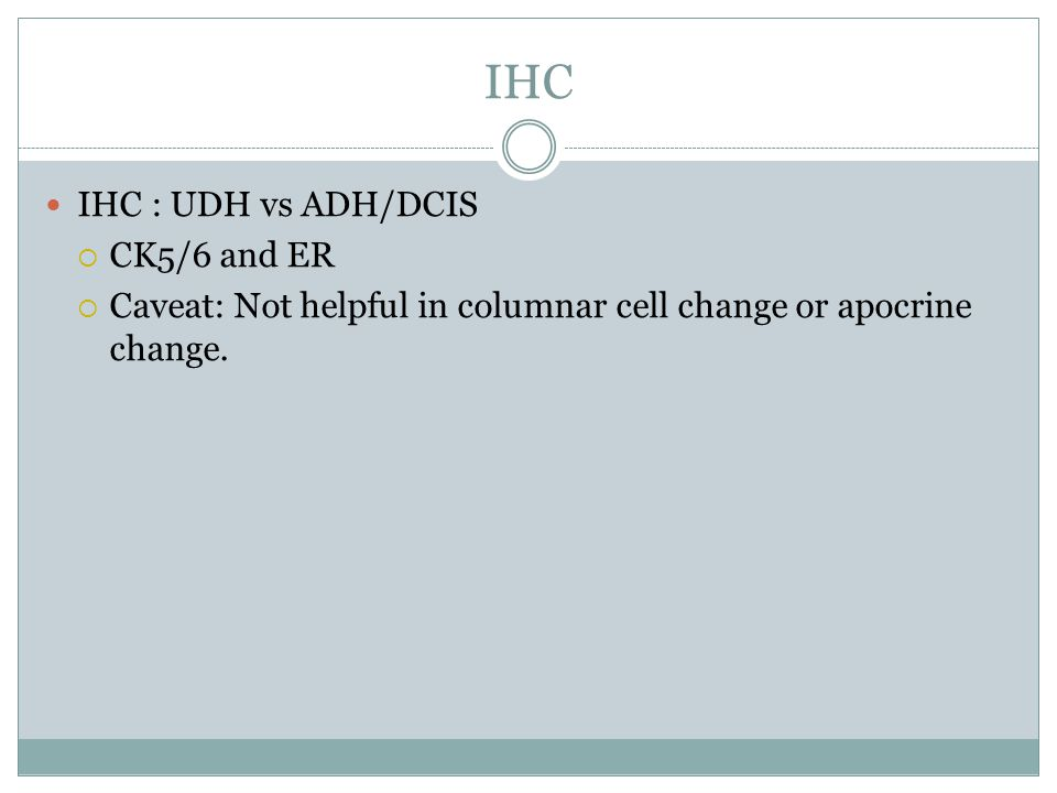 IHC IHC : UDH vs ADH/DCIS  CK5/6 and ER  Caveat: Not helpful in columnar cell change or apocrine change.