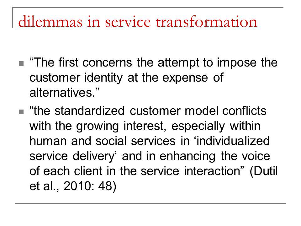 dilemmas in service transformation The first concerns the attempt to impose the customer identity at the expense of alternatives. the standardized customer model conflicts with the growing interest, especially within human and social services in 'individualized service delivery' and in enhancing the voice of each client in the service interaction (Dutil et al., 2010: 48)