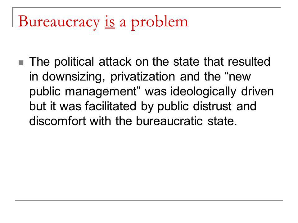 Bureaucracy is a problem The political attack on the state that resulted in downsizing, privatization and the new public management was ideologically driven but it was facilitated by public distrust and discomfort with the bureaucratic state.