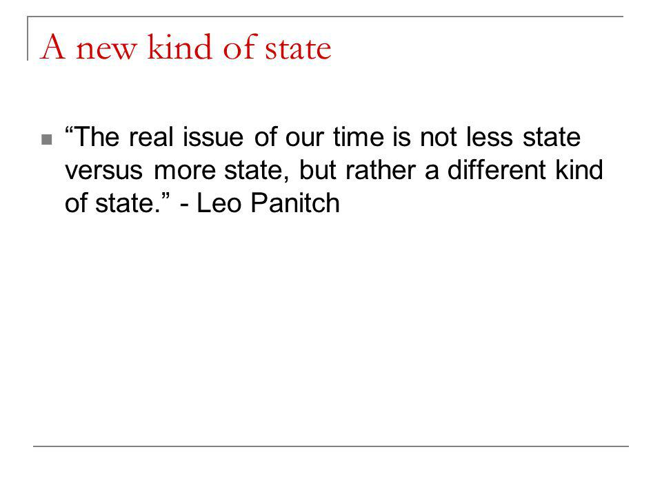 A new kind of state The real issue of our time is not less state versus more state, but rather a different kind of state. - Leo Panitch