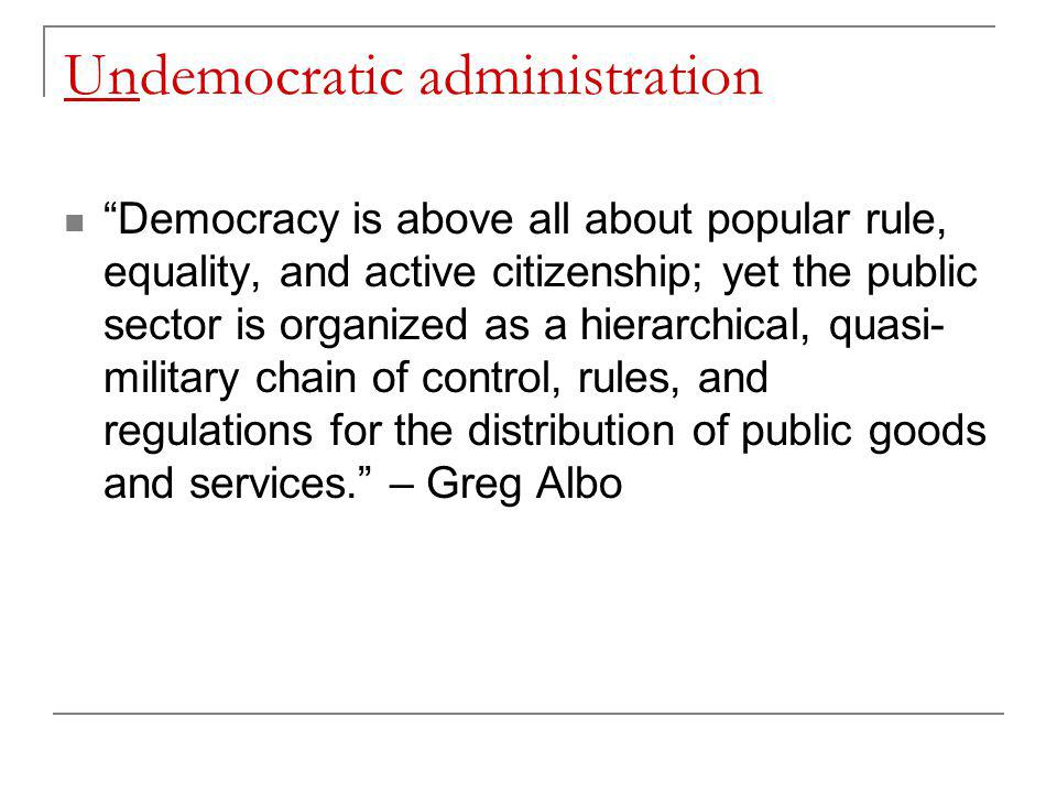 Undemocratic administration Democracy is above all about popular rule, equality, and active citizenship; yet the public sector is organized as a hierarchical, quasi- military chain of control, rules, and regulations for the distribution of public goods and services. – Greg Albo