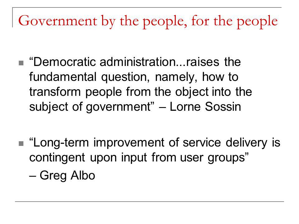 Government by the people, for the people Democratic administration...raises the fundamental question, namely, how to transform people from the object into the subject of government – Lorne Sossin Long-term improvement of service delivery is contingent upon input from user groups – Greg Albo