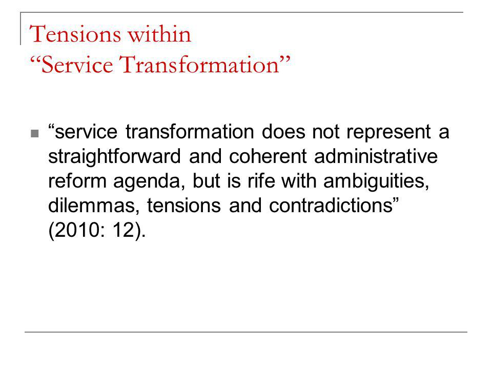 Tensions within Service Transformation service transformation does not represent a straightforward and coherent administrative reform agenda, but is rife with ambiguities, dilemmas, tensions and contradictions (2010: 12).