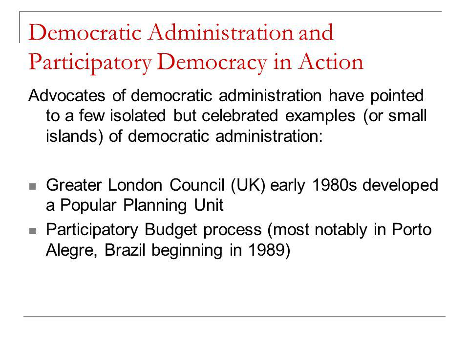 Democratic Administration and Participatory Democracy in Action Advocates of democratic administration have pointed to a few isolated but celebrated examples (or small islands) of democratic administration: Greater London Council (UK) early 1980s developed a Popular Planning Unit Participatory Budget process (most notably in Porto Alegre, Brazil beginning in 1989)