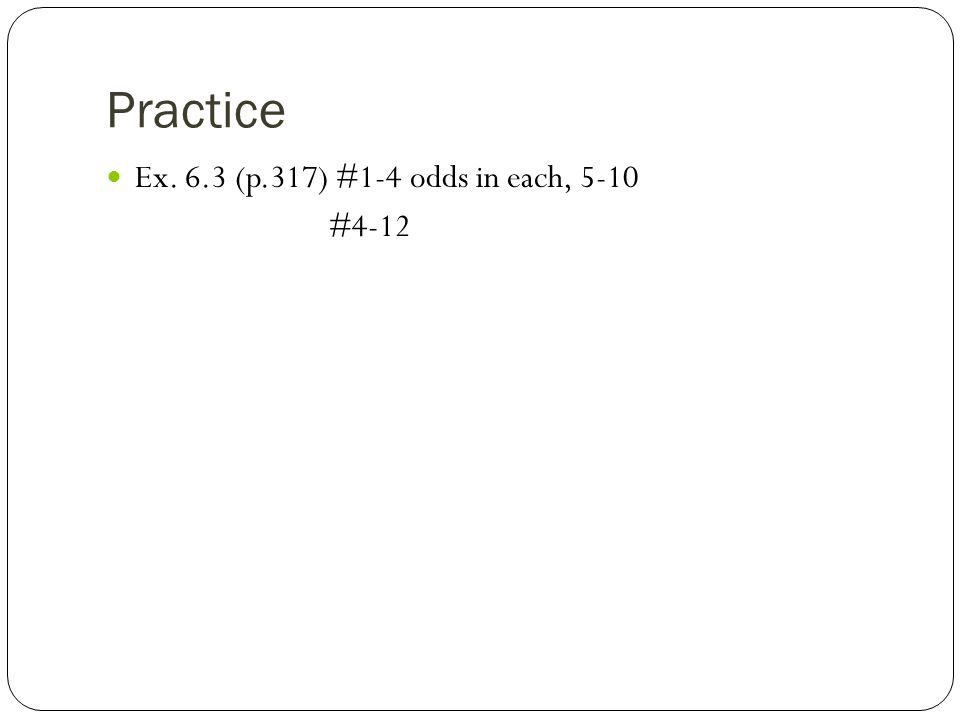 Practice Ex. 6.3 (p.317) #1-4 odds in each, 5-10 #4-12