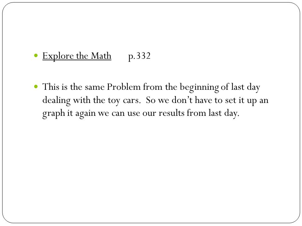 Explore the Math p.332 This is the same Problem from the beginning of last day dealing with the toy cars.