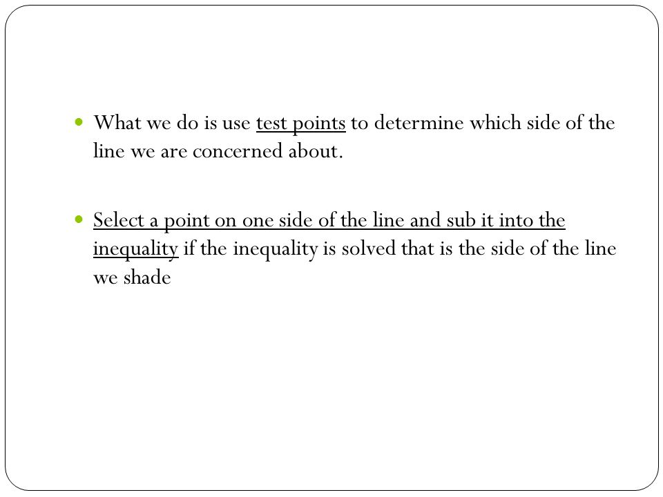 What we do is use test points to determine which side of the line we are concerned about.