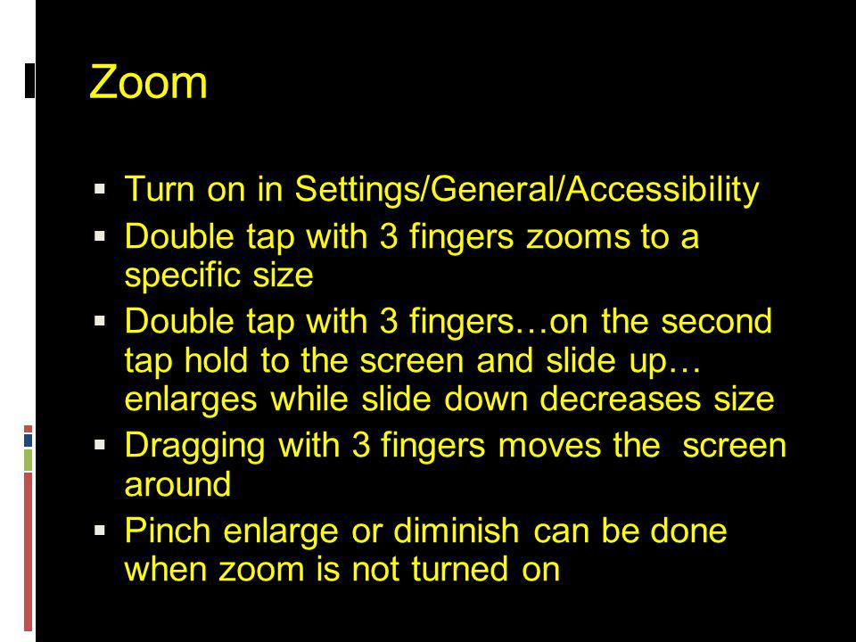 Zoom  Turn on in Settings/General/Accessibility  Double tap with 3 fingers zooms to a specific size  Double tap with 3 fingers…on the second tap hold to the screen and slide up… enlarges while slide down decreases size  Dragging with 3 fingers moves the screen around  Pinch enlarge or diminish can be done when zoom is not turned on