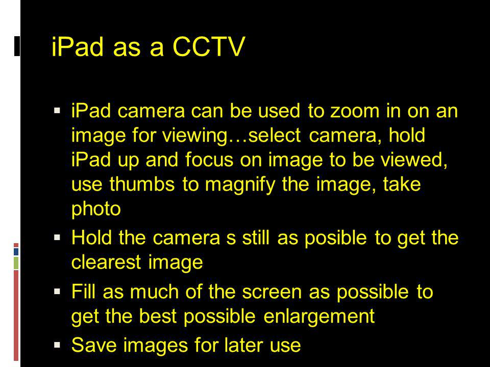 iPad as a CCTV  iPad camera can be used to zoom in on an image for viewing…select camera, hold iPad up and focus on image to be viewed, use thumbs to magnify the image, take photo  Hold the camera s still as posible to get the clearest image  Fill as much of the screen as possible to get the best possible enlargement  Save images for later use