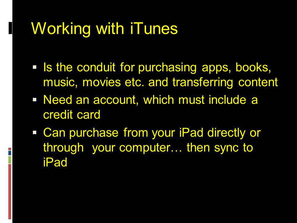 Working with iTunes  Is the conduit for purchasing apps, books, music, movies etc.
