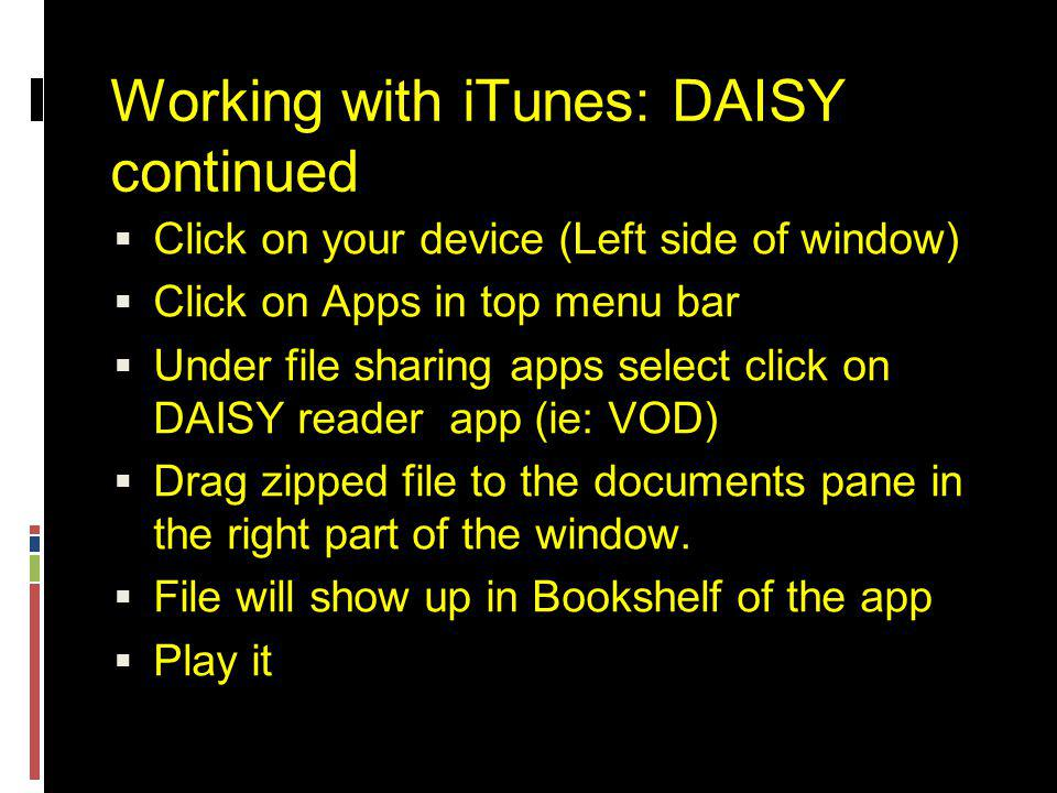 Working with iTunes: DAISY continued  Click on your device (Left side of window)  Click on Apps in top menu bar  Under file sharing apps select click on DAISY reader app (ie: VOD)  Drag zipped file to the documents pane in the right part of the window.