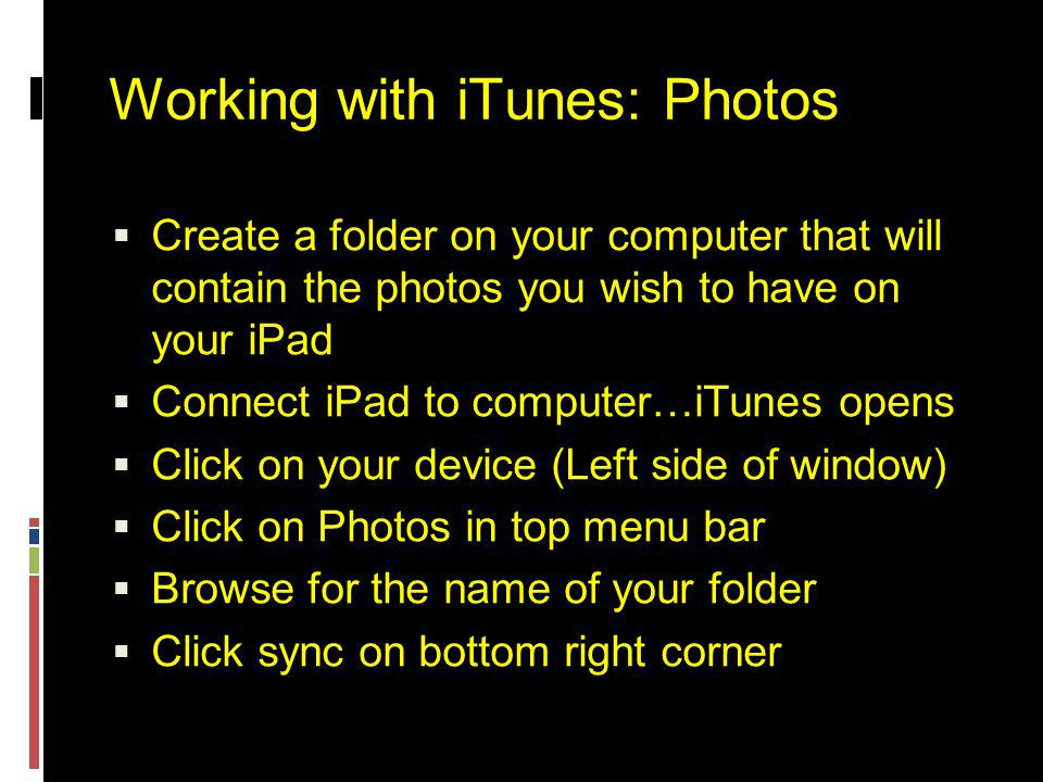 Working with iTunes: Photos  Create a folder on your computer that will contain the photos you wish to have on your iPad  Connect iPad to computer…iTunes opens  Click on your device (Left side of window)  Click on Photos in top menu bar  Browse for the name of your folder  Click sync on bottom right corner