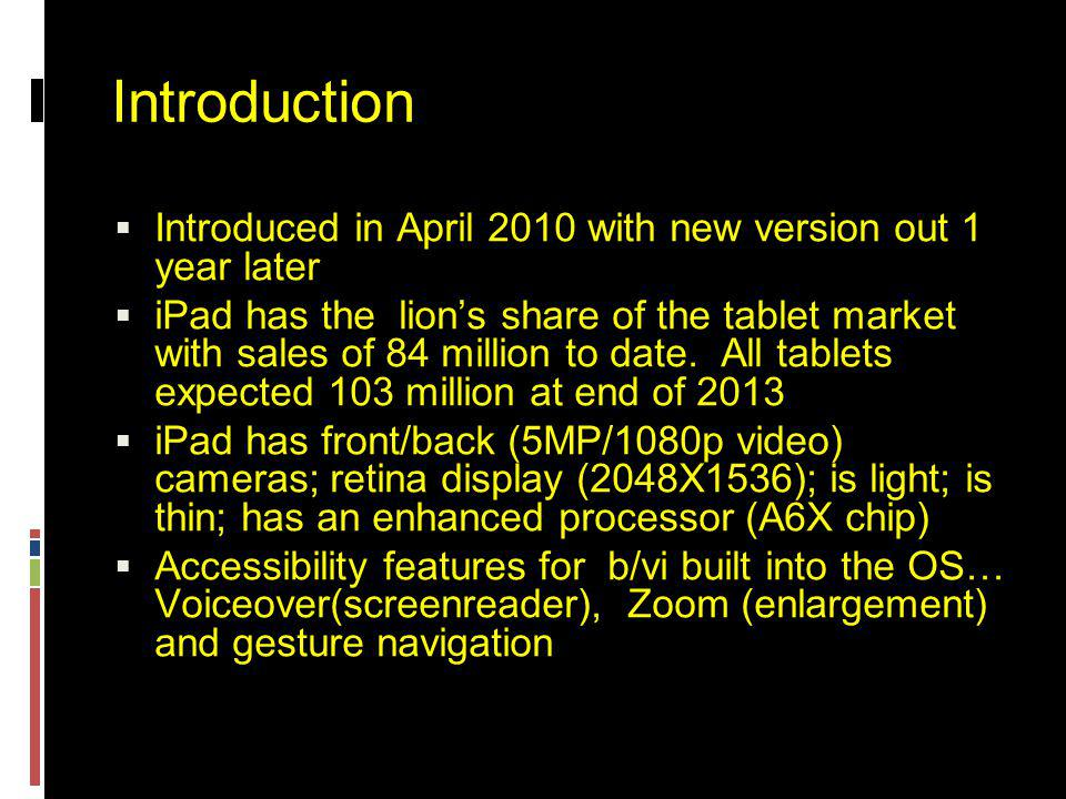 Introduction  Introduced in April 2010 with new version out 1 year later  iPad has the lion's share of the tablet market with sales of 84 million to date.