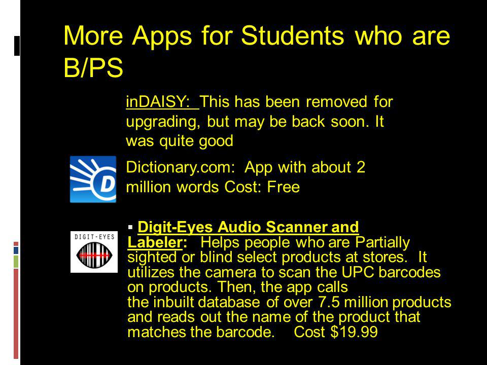 More Apps for Students who are B/PS  Digit-Eyes Audio Scanner and Labeler: Helps people who are Partially sighted or blind select products at stores.