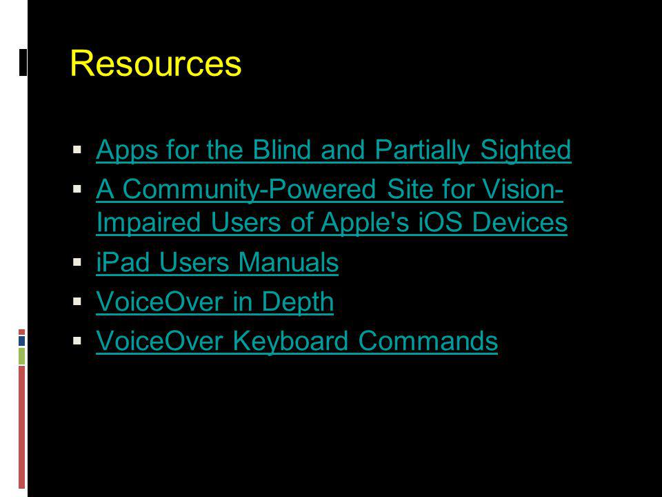 Resources  Apps for the Blind and Partially Sighted Apps for the Blind and Partially Sighted  A Community-Powered Site for Vision- Impaired Users of Apple s iOS Devices A Community-Powered Site for Vision- Impaired Users of Apple s iOS Devices  iPad Users Manuals iPad Users Manuals  VoiceOver in Depth VoiceOver in Depth  VoiceOver Keyboard Commands VoiceOver Keyboard Commands