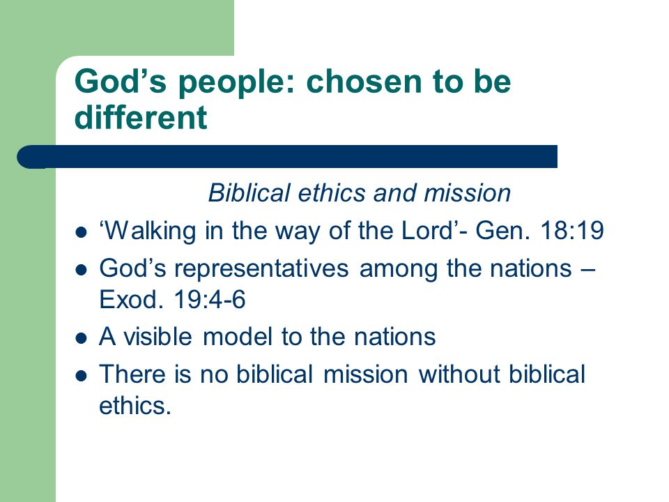 God's people: chosen to be different Biblical ethics and mission 'Walking in the way of the Lord'- Gen.