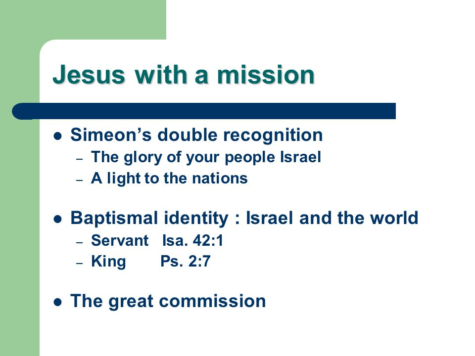 Jesus with a mission Simeon's double recognition – The glory of your people Israel – A light to the nations Baptismal identity : Israel and the world – Servant Isa.