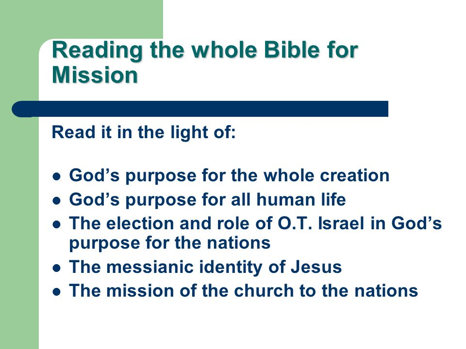 Reading the whole Bible for Mission Read it in the light of: God's purpose for the whole creation God's purpose for all human life The election and role of O.T.
