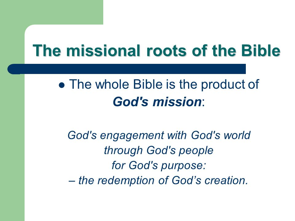 The missional roots of the Bible The whole Bible is the product of God s mission: God s engagement with God s world through God s people for God s purpose: – the redemption of God's creation.