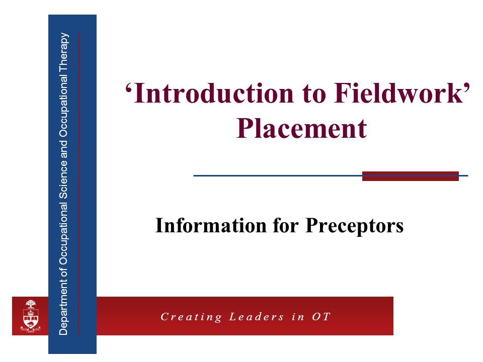 Department of Occupational Science and Occupational Therapy C r e a t i n g L e a d e r s i n O T 'Introduction to Fieldwork' Placement Information for Preceptors