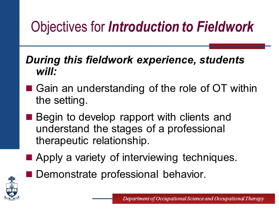 Department of Occupational Science and Occupational Therapy Objectives for Introduction to Fieldwork During this fieldwork experience, students will: Gain an understanding of the role of OT within the setting.