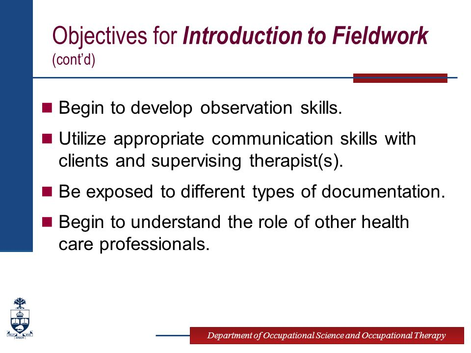 Department of Occupational Science and Occupational Therapy Objectives for Introduction to Fieldwork (cont'd) Begin to develop observation skills.