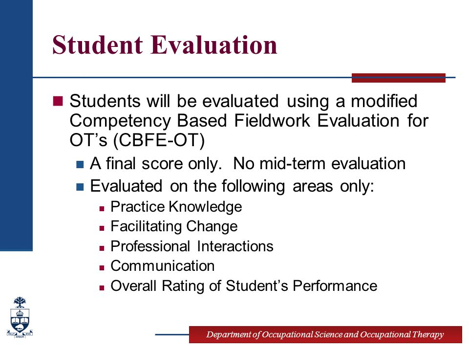 Department of Occupational Science and Occupational Therapy Student Evaluation Students will be evaluated using a modified Competency Based Fieldwork Evaluation for OT's (CBFE-OT) A final score only.