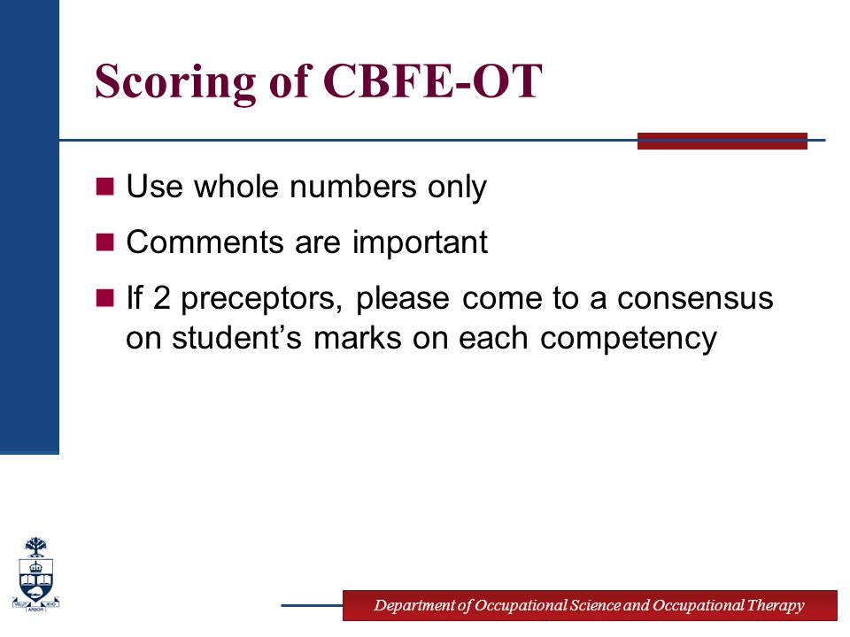 Scoring of CBFE-OT Use whole numbers only Comments are important If 2 preceptors, please come to a consensus on student's marks on each competency