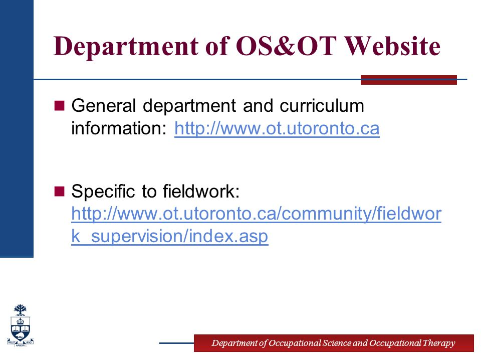 Department of Occupational Science and Occupational Therapy Department of OS&OT Website General department and curriculum information: http://www.ot.utoronto.cahttp://www.ot.utoronto.ca Specific to fieldwork: http://www.ot.utoronto.ca/community/fieldwor k_supervision/index.asp http://www.ot.utoronto.ca/community/fieldwor k_supervision/index.asp
