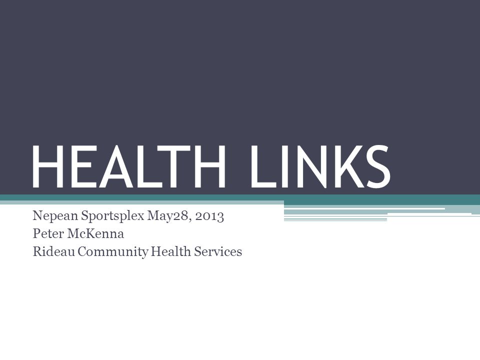 HEALTH LINKS Nepean Sportsplex May28, 2013 Peter McKenna Rideau Community Health Services