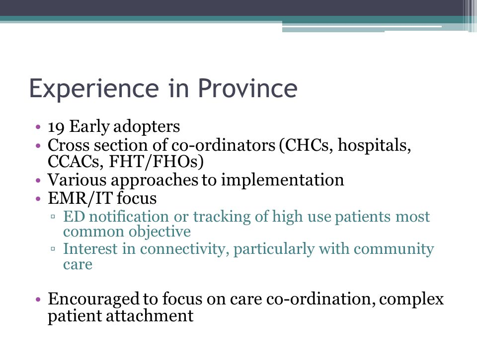 Experience in Province 19 Early adopters Cross section of co-ordinators (CHCs, hospitals, CCACs, FHT/FHOs) Various approaches to implementation EMR/IT focus ▫ED notification or tracking of high use patients most common objective ▫Interest in connectivity, particularly with community care Encouraged to focus on care co-ordination, complex patient attachment