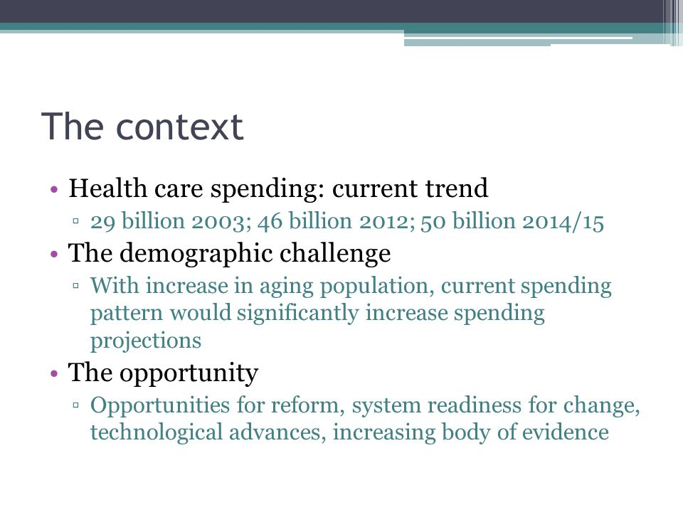 The context Health care spending: current trend ▫29 billion 2003; 46 billion 2012; 50 billion 2014/15 The demographic challenge ▫With increase in aging population, current spending pattern would significantly increase spending projections The opportunity ▫Opportunities for reform, system readiness for change, technological advances, increasing body of evidence