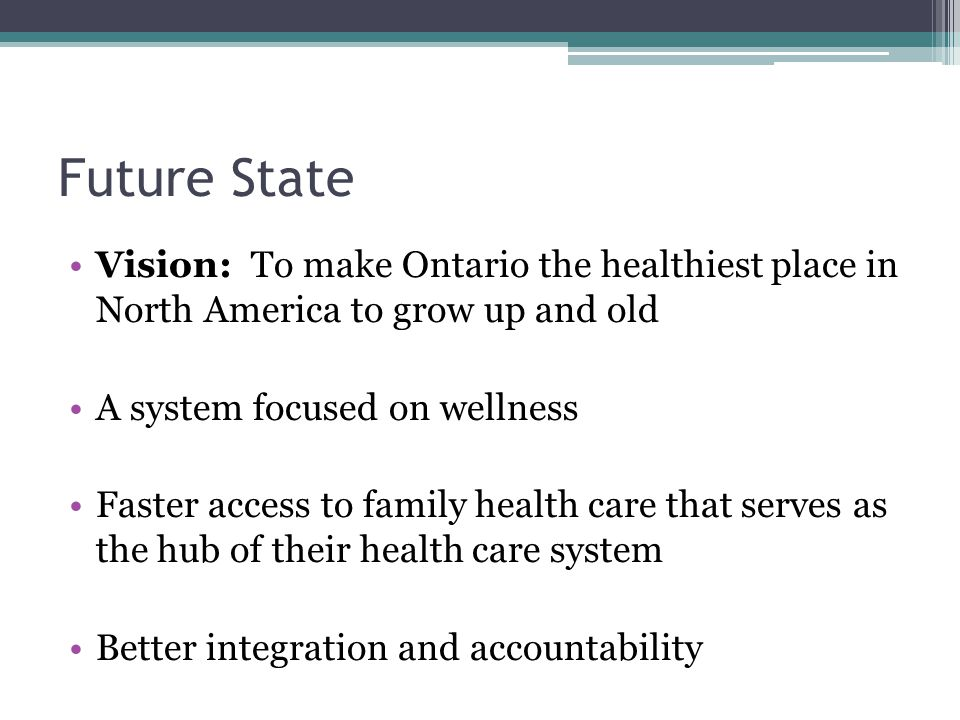 Future State Vision: To make Ontario the healthiest place in North America to grow up and old A system focused on wellness Faster access to family health care that serves as the hub of their health care system Better integration and accountability