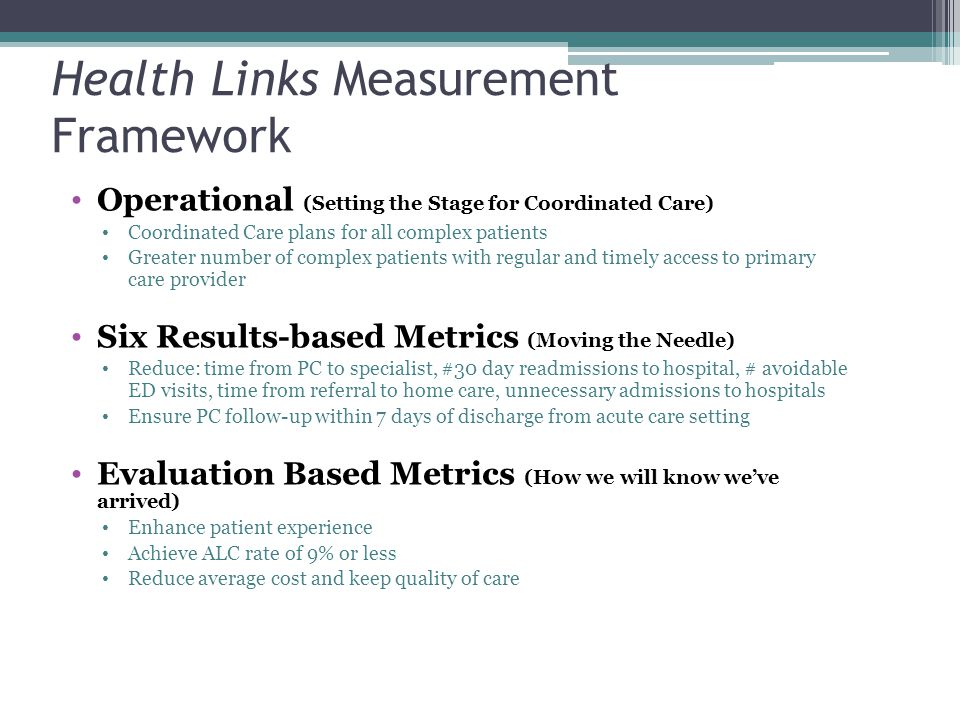 Health Links Measurement Framework Operational (Setting the Stage for Coordinated Care) Coordinated Care plans for all complex patients Greater number of complex patients with regular and timely access to primary care provider Six Results-based Metrics (Moving the Needle) Reduce: time from PC to specialist, #30 day readmissions to hospital, # avoidable ED visits, time from referral to home care, unnecessary admissions to hospitals Ensure PC follow-up within 7 days of discharge from acute care setting Evaluation Based Metrics (How we will know we've arrived) Enhance patient experience Achieve ALC rate of 9% or less Reduce average cost and keep quality of care