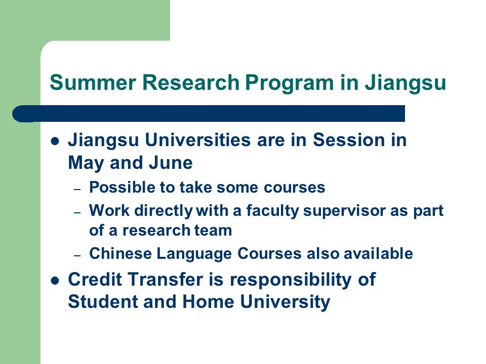 Summer Research Program in Jiangsu Jiangsu Universities are in Session in May and June – Possible to take some courses – Work directly with a faculty supervisor as part of a research team – Chinese Language Courses also available Credit Transfer is responsibility of Student and Home University