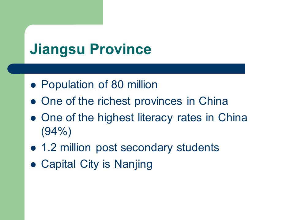 Population of 80 million One of the richest provinces in China One of the highest literacy rates in China (94%) 1.2 million post secondary students Capital City is Nanjing