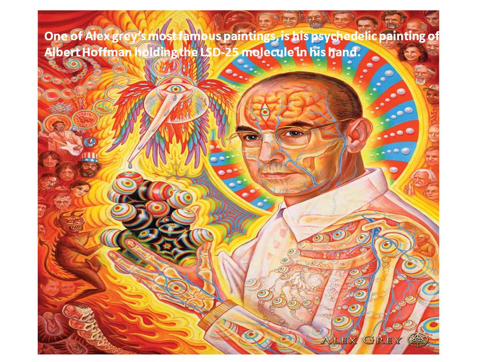 One of Alex grey's most famous paintings, is his psychedelic painting of Albert Hoffman holding the LSD-25 molecule in his hand.