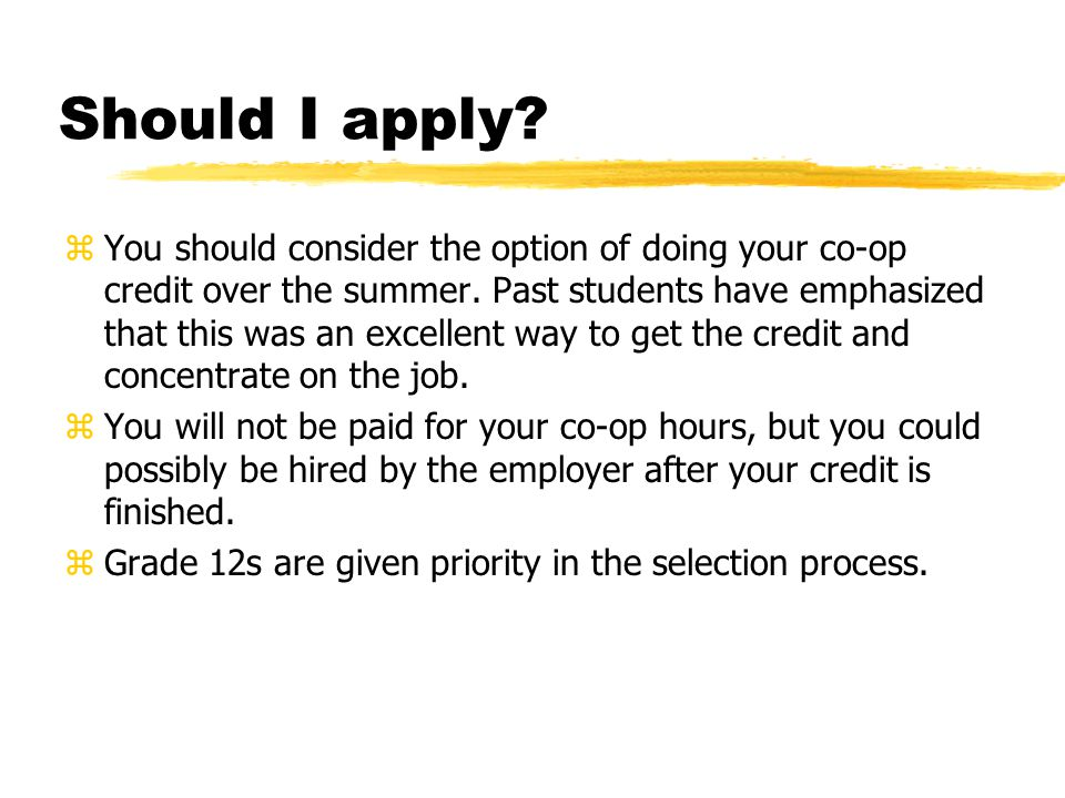 Should I apply. zYou should consider the option of doing your co-op credit over the summer.