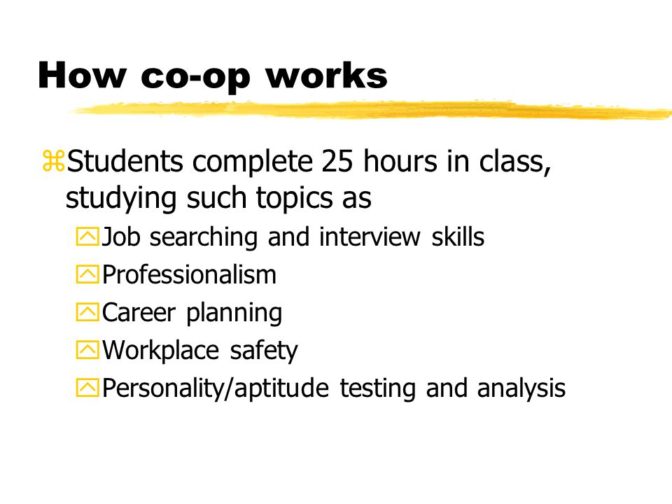 How co-op works zStudents complete 25 hours in class, studying such topics as yJob searching and interview skills yProfessionalism yCareer planning yWorkplace safety yPersonality/aptitude testing and analysis
